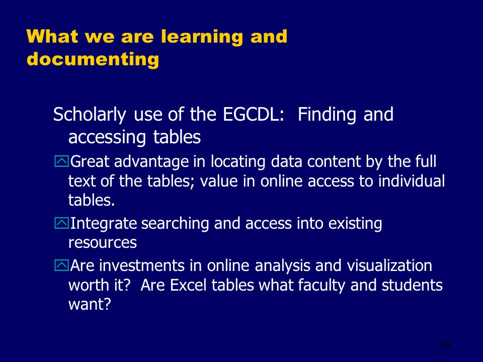34 What we are learning and documenting Scholarly use of the EGCDL: Finding and accessing tables yGreat advantage in locating data content by the full text of the tables; value in online access to individual tables.