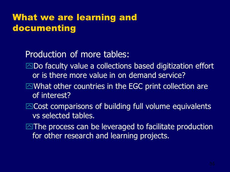 35 What we are learning and documenting Production of more tables: yDo faculty value a collections based digitization effort or is there more value in on demand service.