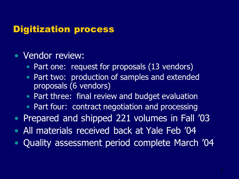 5 Digitization process Vendor review: Part one: request for proposals (13 vendors) Part two: production of samples and extended proposals (6 vendors) Part three: final review and budget evaluation Part four: contract negotiation and processing Prepared and shipped 221 volumes in Fall 03 All materials received back at Yale Feb 04 Quality assessment period complete March 04
