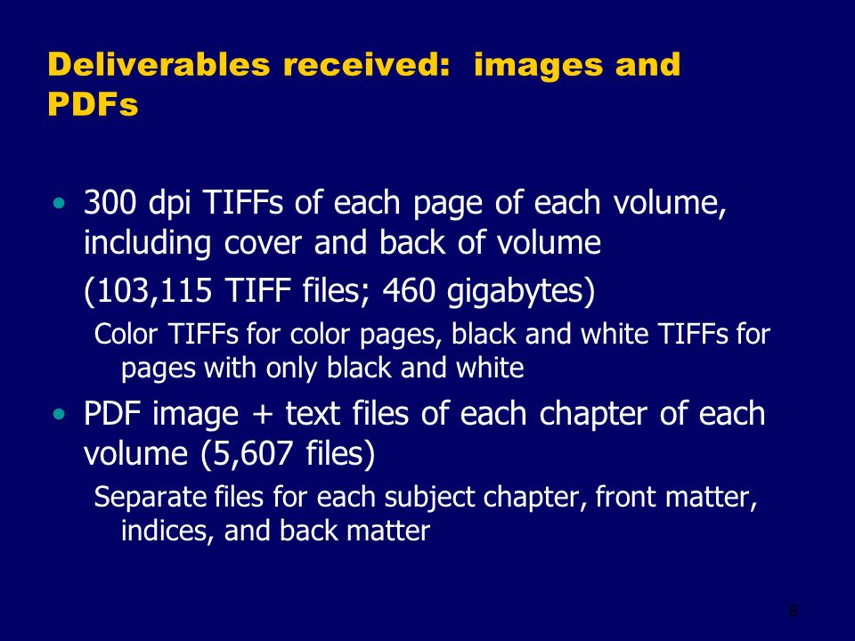 6 Deliverables received: images and PDFs 300 dpi TIFFs of each page of each volume, including cover and back of volume (103,115 TIFF files; 460 gigabytes) Color TIFFs for color pages, black and white TIFFs for pages with only black and white PDF image + text files of each chapter of each volume (5,607 files) Separate files for each subject chapter, front matter, indices, and back matter
