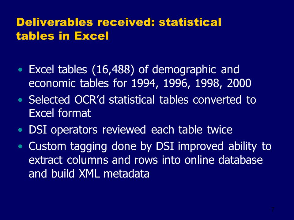 7 Deliverables received: statistical tables in Excel Excel tables (16,488) of demographic and economic tables for 1994, 1996, 1998, 2000 Selected OCRd statistical tables converted to Excel format DSI operators reviewed each table twice Custom tagging done by DSI improved ability to extract columns and rows into online database and build XML metadata