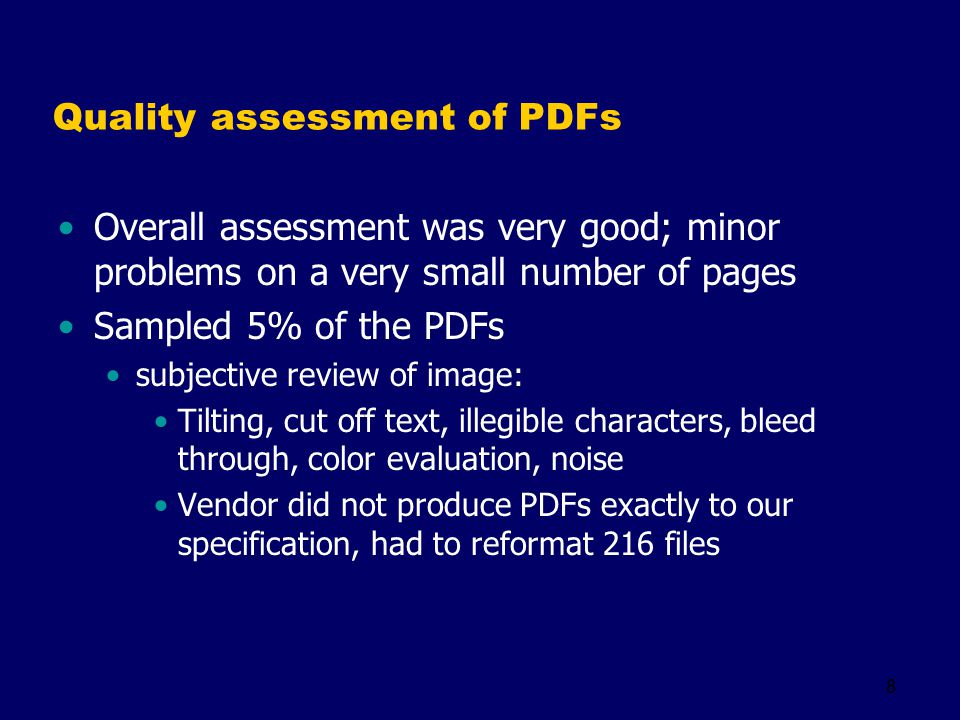 8 Quality assessment of PDFs Overall assessment was very good; minor problems on a very small number of pages Sampled 5% of the PDFs subjective review of image: Tilting, cut off text, illegible characters, bleed through, color evaluation, noise Vendor did not produce PDFs exactly to our specification, had to reformat 216 files