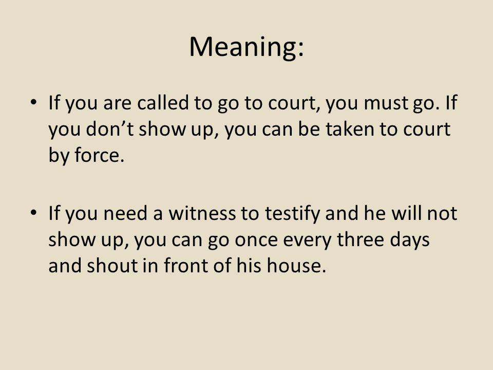 Meaning: If you are called to go to court, you must go.