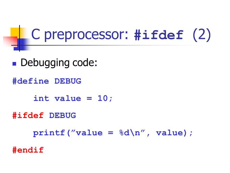 C preprocessor: #ifdef (2) Debugging code: #define DEBUG int value = 10; #ifdef DEBUG printf(value = %d\n, value); #endif
