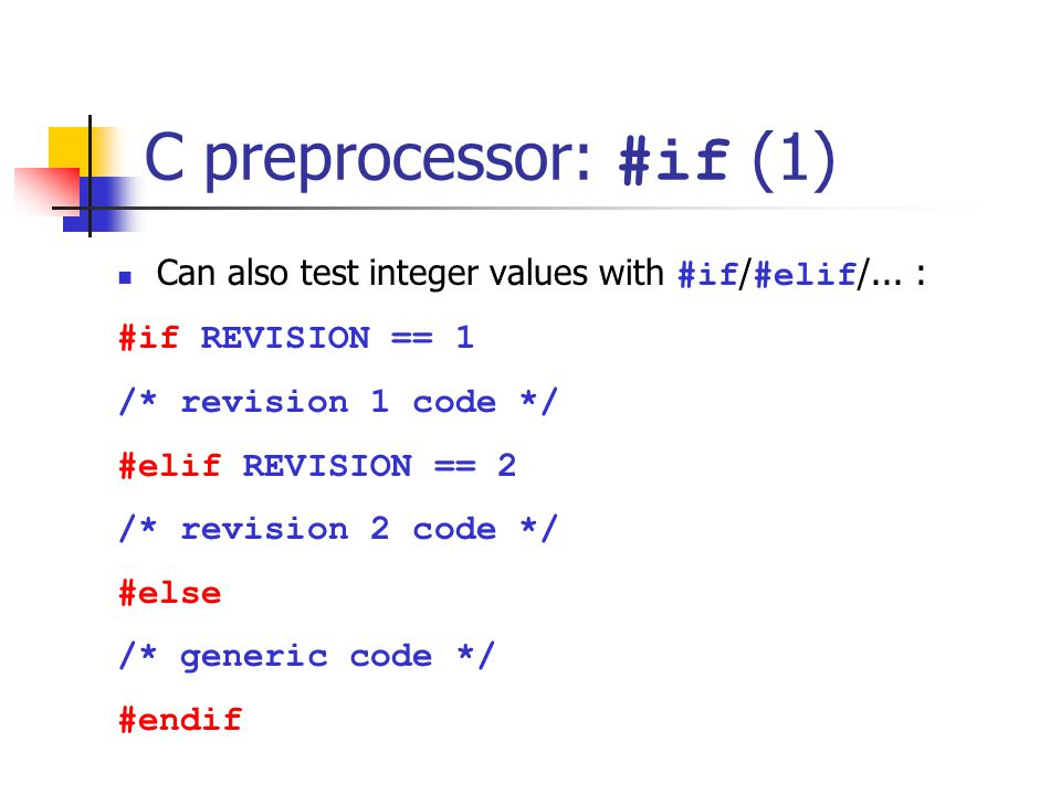 C preprocessor: #if (1) Can also test integer values with #if / #elif /... : #if REVISION == 1 /* revision 1 code */ #elif REVISION == 2 /* revision 2