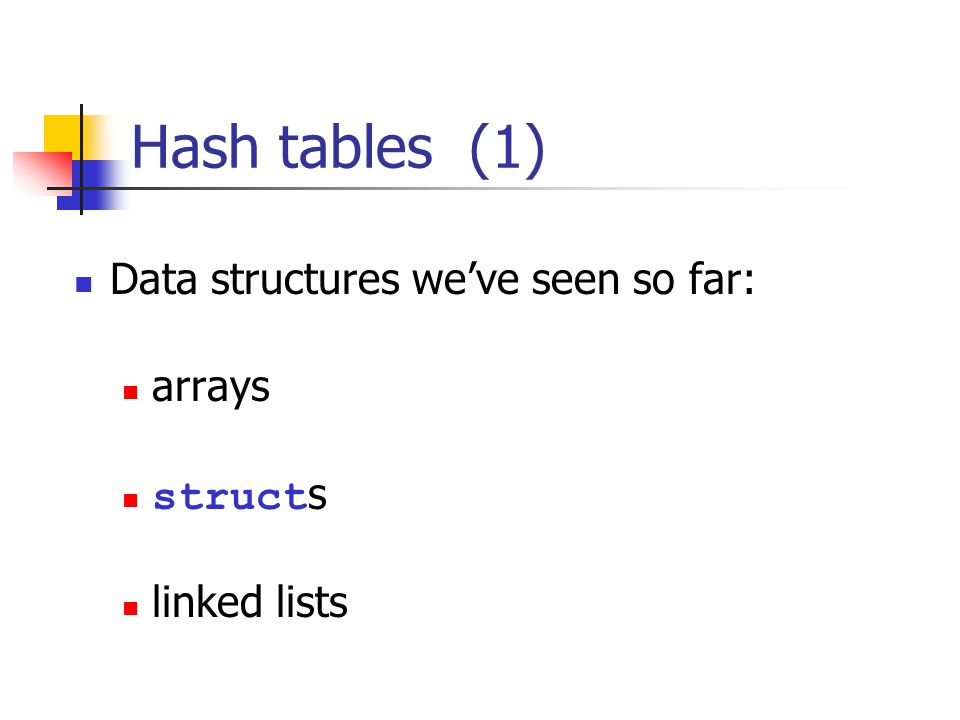 Hash tables (1) Data structures weve seen so far: arrays struct s linked lists