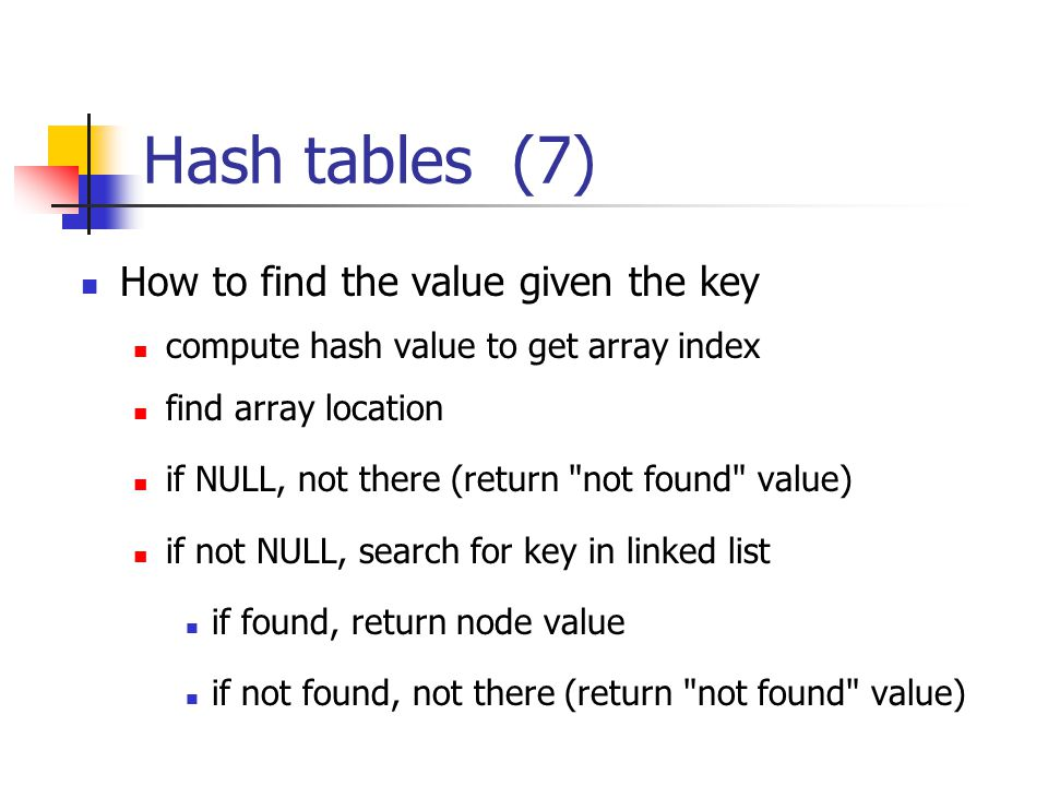 Hash tables (7) How to find the value given the key compute hash value to get array index find array location if NULL, not there (return