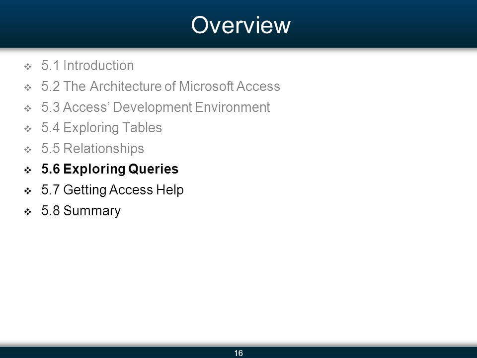 16 Overview 5.1 Introduction 5.2 The Architecture of Microsoft Access 5.3 Access Development Environment 5.4 Exploring Tables 5.5 Relationships 5.6 Exploring Queries 5.7 Getting Access Help 5.8 Summary