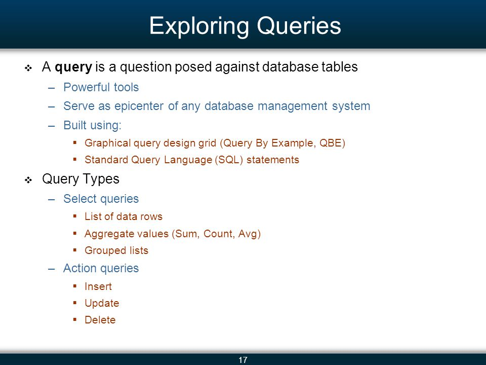 17 Exploring Queries A query is a question posed against database tables –Powerful tools –Serve as epicenter of any database management system –Built using: Graphical query design grid (Query By Example, QBE) Standard Query Language (SQL) statements Query Types –Select queries List of data rows Aggregate values (Sum, Count, Avg) Grouped lists –Action queries Insert Update Delete