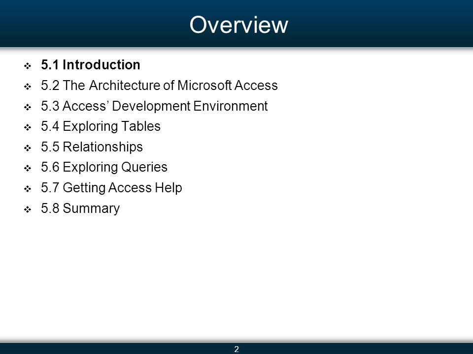 2 Overview 5.1 Introduction 5.2 The Architecture of Microsoft Access 5.3 Access Development Environment 5.4 Exploring Tables 5.5 Relationships 5.6 Exploring Queries 5.7 Getting Access Help 5.8 Summary
