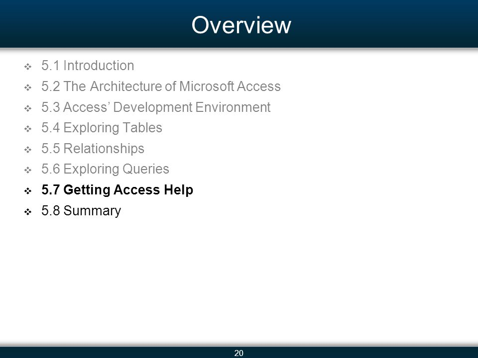 20 Overview 5.1 Introduction 5.2 The Architecture of Microsoft Access 5.3 Access Development Environment 5.4 Exploring Tables 5.5 Relationships 5.6 Exploring Queries 5.7 Getting Access Help 5.8 Summary
