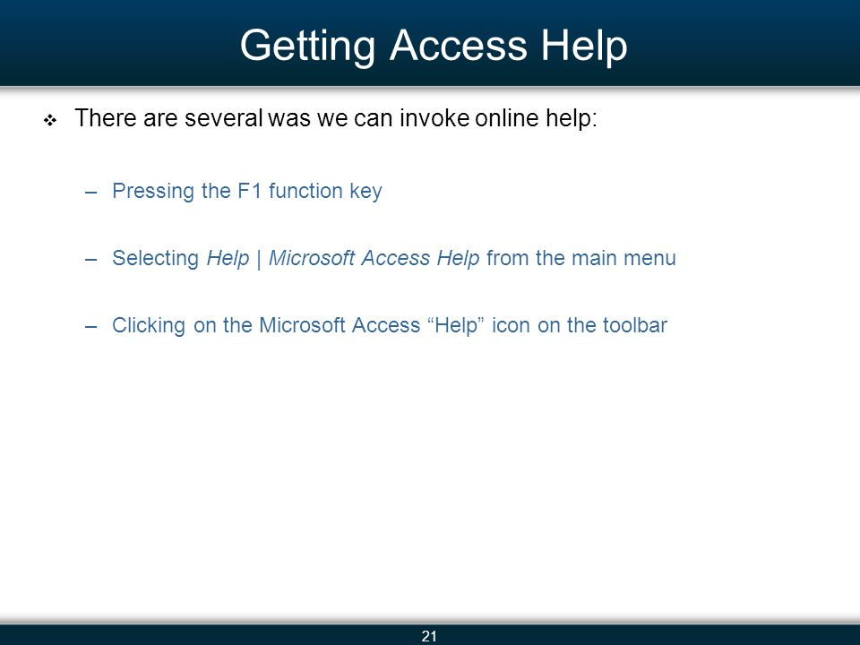 21 Getting Access Help There are several was we can invoke online help: –Pressing the F1 function key –Selecting Help | Microsoft Access Help from the main menu –Clicking on the Microsoft Access Help icon on the toolbar