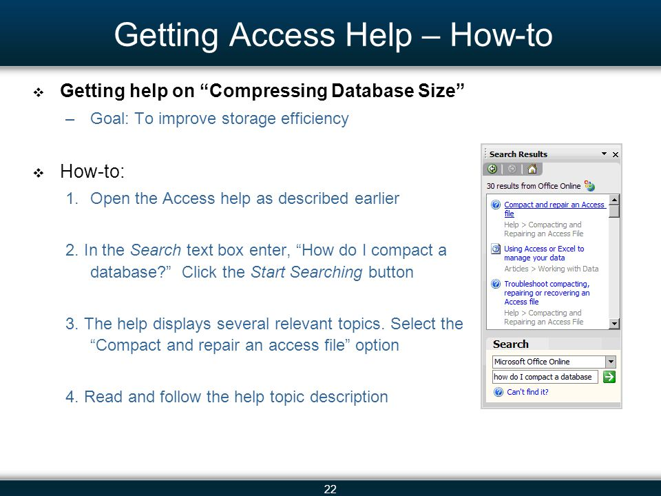 22 Getting Access Help – How-to Getting help on Compressing Database Size –Goal: To improve storage efficiency How-to: 1.Open the Access help as described earlier 2.