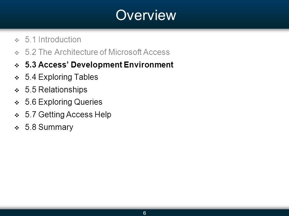 6 Overview 5.1 Introduction 5.2 The Architecture of Microsoft Access 5.3 Access Development Environment 5.4 Exploring Tables 5.5 Relationships 5.6 Exploring Queries 5.7 Getting Access Help 5.8 Summary