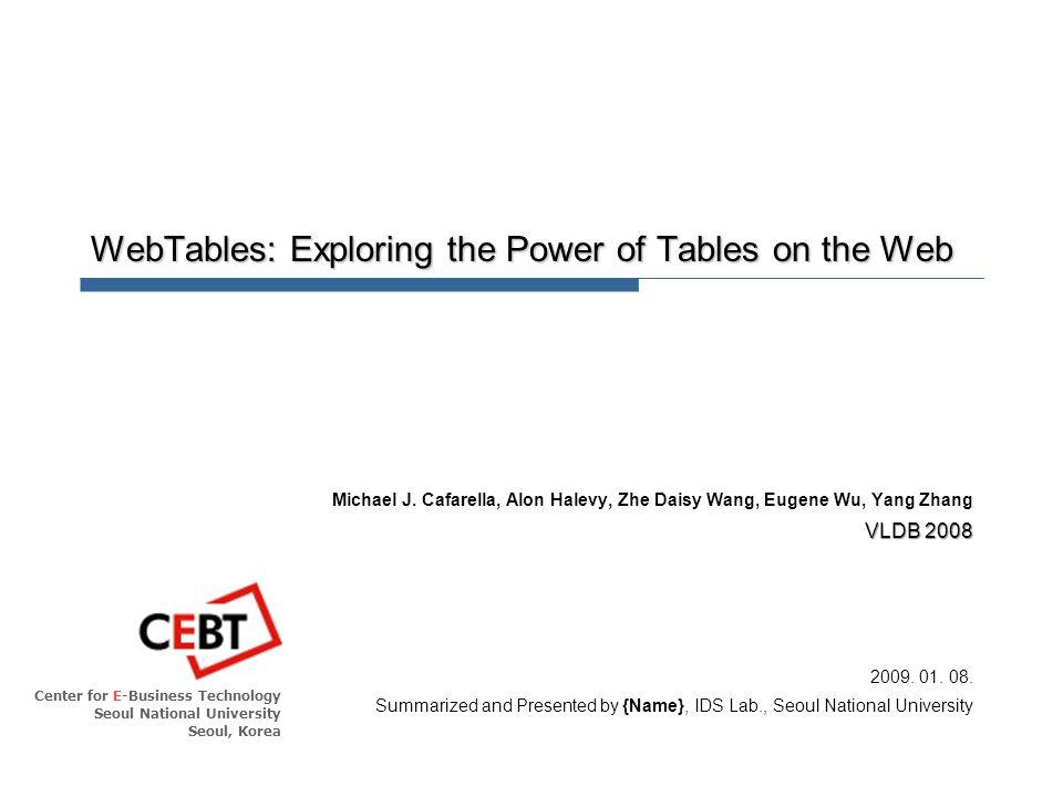 Center for E-Business Technology Seoul National University Seoul, Korea WebTables: Exploring the Power of Tables on the Web Michael J. Cafarella, Alon