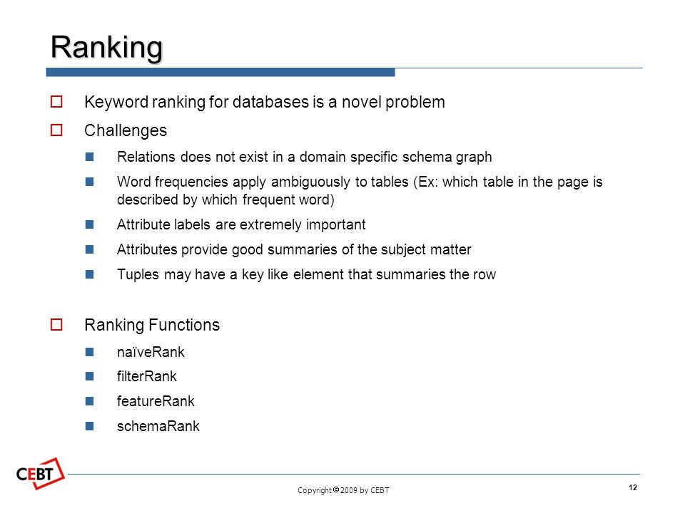 Copyright 2009 by CEBT Ranking Keyword ranking for databases is a novel problem Challenges Relations does not exist in a domain specific schema graph
