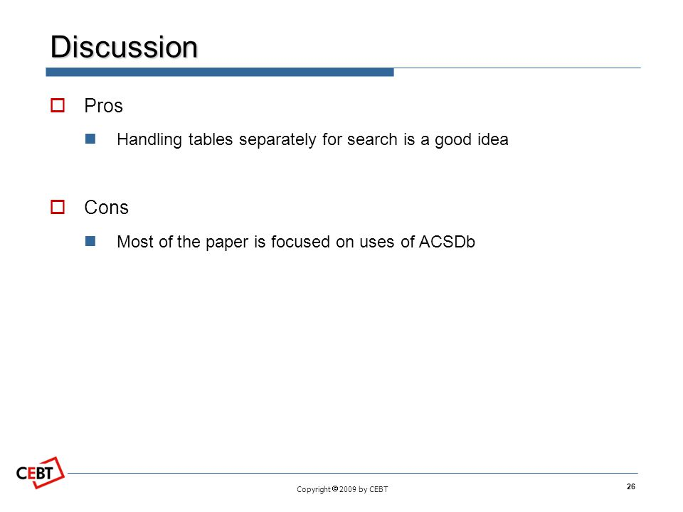 Copyright 2009 by CEBT Discussion Pros Handling tables separately for search is a good idea Cons Most of the paper is focused on uses of ACSDb 26