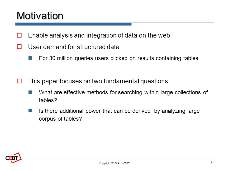 Copyright 2009 by CEBT Motivation Enable analysis and integration of data on the web User demand for structured data For 30 million queries users clicked on results containing tables This paper focuses on two fundamental questions What are effective methods for searching within large collections of tables.