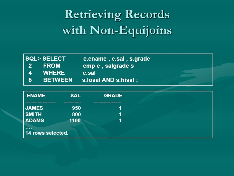 Retrieving Records with Non-Equijoins SQL> SELECT e.ename, e.sal, s.grade 2 FROM emp e, salgrade s 4 WHERE e.sal 5 BETWEEN s.losal AND s.hisal ; ENAME SAL GRADE ------------------ ---------- ---------------- JAMES9501 SMITH8001 ADAMS 11001 ….