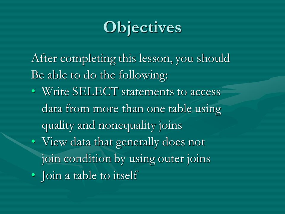 Objectives After completing this lesson, you should Be able to do the following: Write SELECT statements to accessWrite SELECT statements to access data from more than one table using quality and nonequality joins View data that generally does notView data that generally does not join condition by using outer joins Join a table to itselfJoin a table to itself