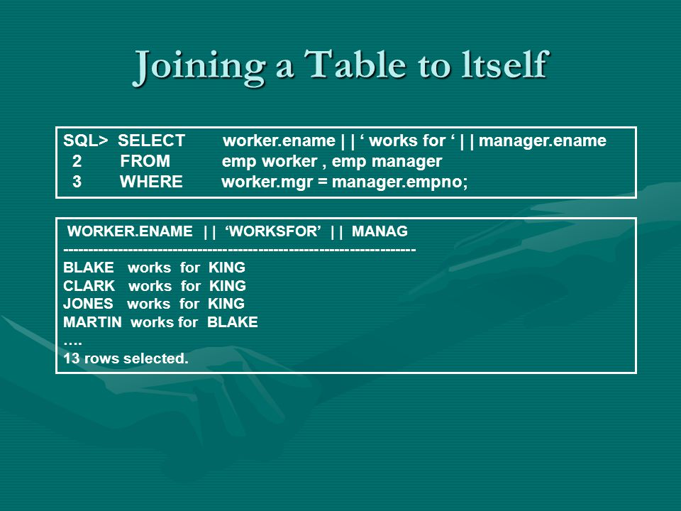 Joining a Table to ltself SQL> SELECT worker.ename | | works for | | manager.ename 2 FROM emp worker, emp manager 3 WHERE worker.mgr = manager.empno;