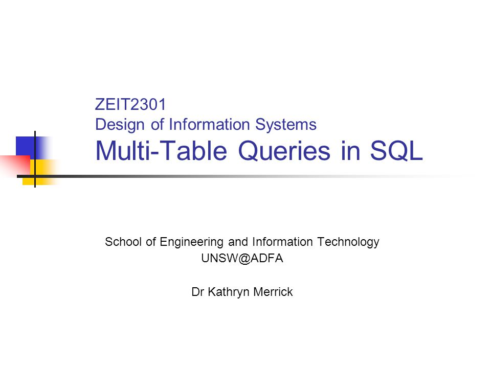 ZEIT2301 Design of Information Systems Multi-Table Queries in SQL School of Engineering and Information Technology UNSW@ADFA Dr Kathryn Merrick