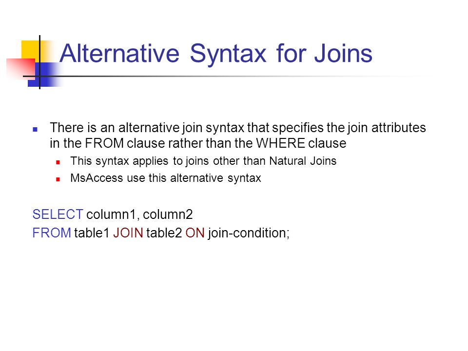 Alternative Syntax for Joins There is an alternative join syntax that specifies the join attributes in the FROM clause rather than the WHERE clause Th