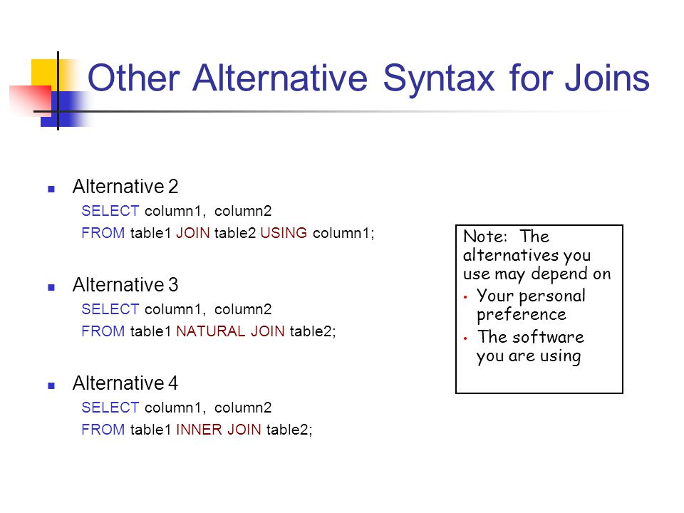 Other Alternative Syntax for Joins Alternative 2 SELECT column1, column2 FROM table1 JOIN table2 USING column1; Alternative 3 SELECT column1, column2