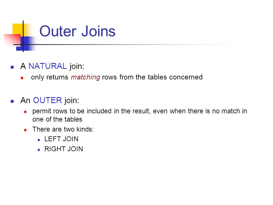 Outer Joins A NATURAL join: only returns matching rows from the tables concerned An OUTER join: permit rows to be included in the result, even when th