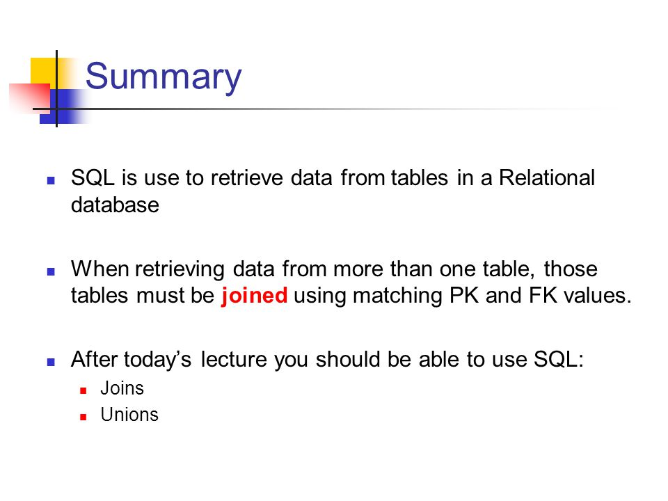 Summary SQL is use to retrieve data from tables in a Relational database When retrieving data from more than one table, those tables must be joined using matching PK and FK values.