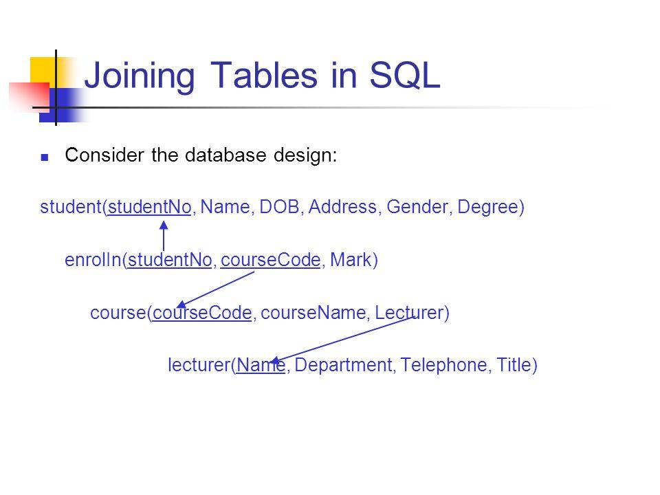 Joining Tables in SQL Consider the database design: student(studentNo, Name, DOB, Address, Gender, Degree) enrolIn(studentNo, courseCode, Mark) course
