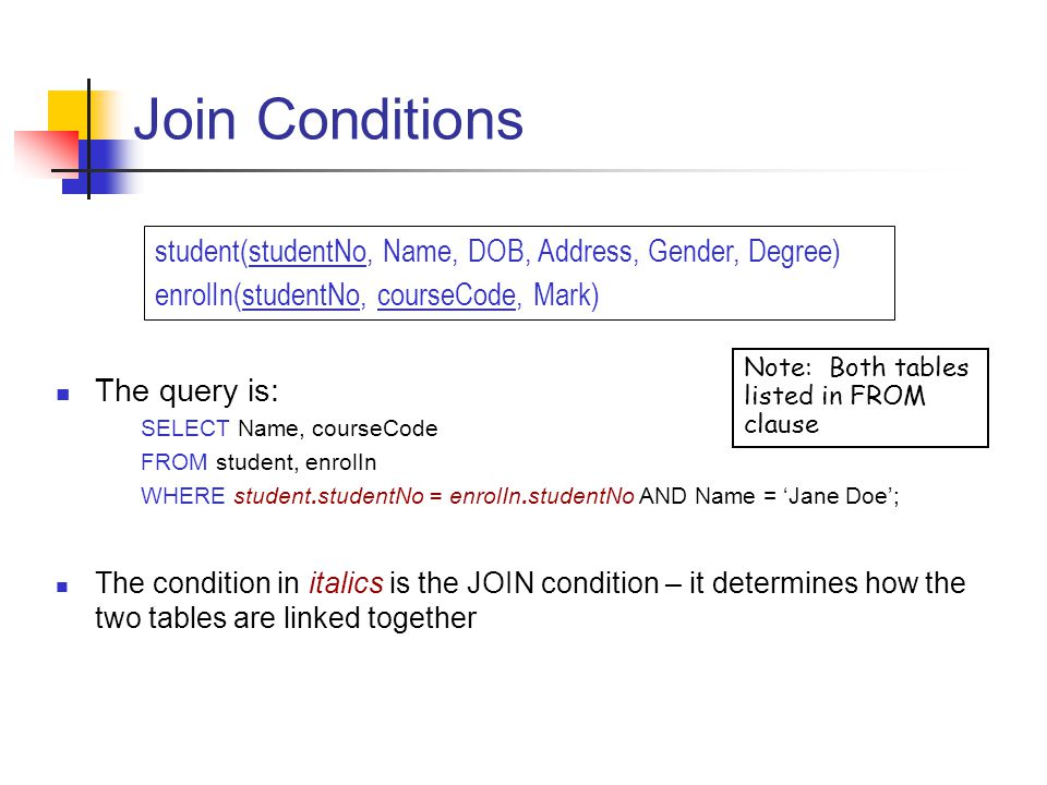 Join Conditions The query is: SELECT Name, courseCode FROM student, enrolIn WHERE student.studentNo = enrolIn.studentNo AND Name = Jane Doe; The condition in italics is the JOIN condition – it determines how the two tables are linked together student(studentNo, Name, DOB, Address, Gender, Degree) enrolIn(studentNo, courseCode, Mark) Note: Both tables listed in FROM clause