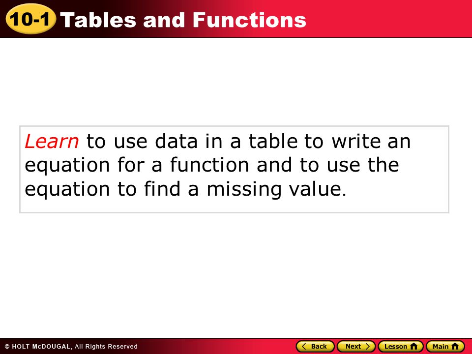 10-1 Tables and Functions Learn to use data in a table to write an equation for a function and to use the equation to find a missing value.