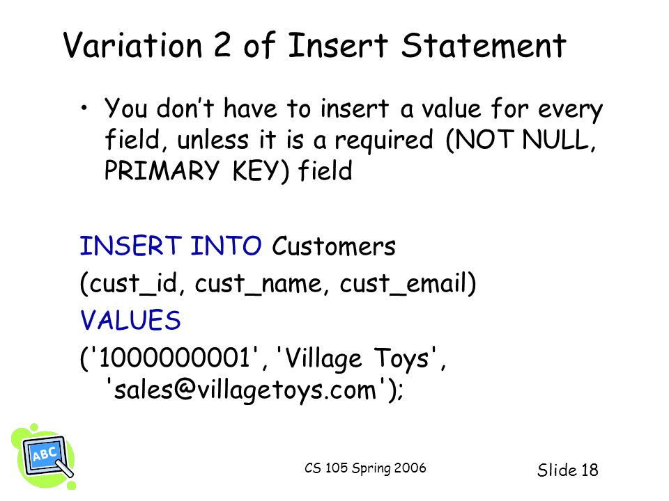 Slide 18 CS 105 Spring 2006 Variation 2 of Insert Statement You dont have to insert a value for every field, unless it is a required (NOT NULL, PRIMAR