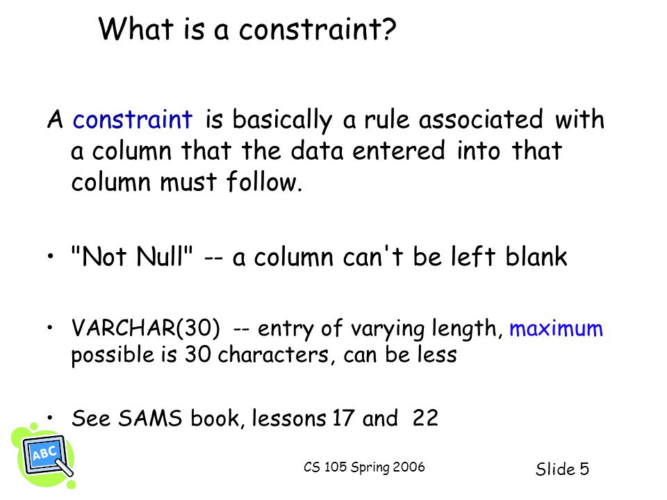 Slide 5 CS 105 Spring 2006 What is a constraint? A constraint is basically a rule associated with a column that the data entered into that column must