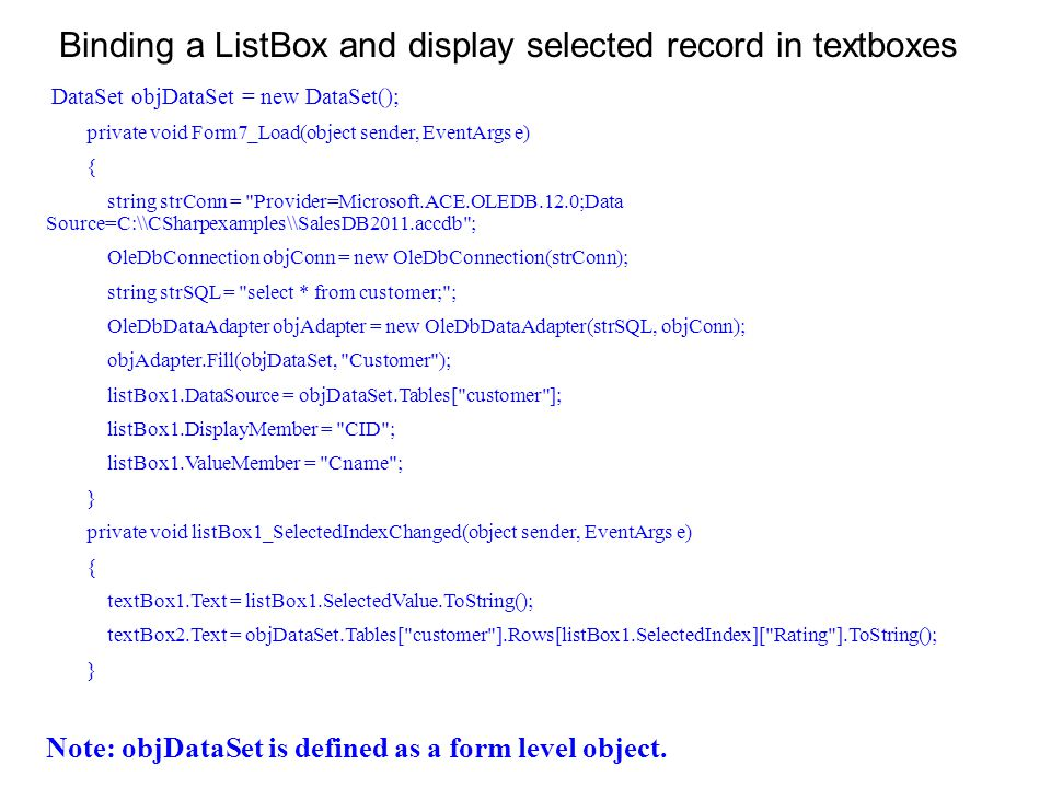 Binding a ListBox and display selected record in textboxes DataSet objDataSet = new DataSet(); private void Form7_Load(object sender, EventArgs e) { string strConn = Provider=Microsoft.ACE.OLEDB.12.0;Data Source=C:\\CSharpexamples\\SalesDB2011.accdb ; OleDbConnection objConn = new OleDbConnection(strConn); string strSQL = select * from customer; ; OleDbDataAdapter objAdapter = new OleDbDataAdapter(strSQL, objConn); objAdapter.Fill(objDataSet, Customer ); listBox1.DataSource = objDataSet.Tables[ customer ]; listBox1.DisplayMember = CID ; listBox1.ValueMember = Cname ; } private void listBox1_SelectedIndexChanged(object sender, EventArgs e) { textBox1.Text = listBox1.SelectedValue.ToString(); textBox2.Text = objDataSet.Tables[ customer ].Rows[listBox1.SelectedIndex][ Rating ].ToString(); } Note: objDataSet is defined as a form level object.