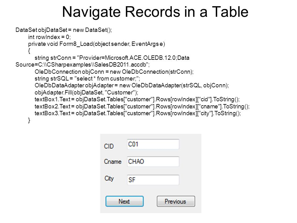 Navigate Records in a Table DataSet objDataSet = new DataSet(); int rowIndex = 0; private void Form8_Load(object sender, EventArgs e) { string strConn = Provider=Microsoft.ACE.OLEDB.12.0;Data Source=C:\\CSharpexamples\\SalesDB2011.accdb ; OleDbConnection objConn = new OleDbConnection(strConn); string strSQL = select * from customer; ; OleDbDataAdapter objAdapter = new OleDbDataAdapter(strSQL, objConn); objAdapter.Fill(objDataSet, Customer ); textBox1.Text = objDataSet.Tables[ customer ].Rows[rowIndex][ cid ].ToString(); textBox2.Text = objDataSet.Tables[ customer ].Rows[rowIndex][ cname ].ToString(); textBox3.Text = objDataSet.Tables[ customer ].Rows[rowIndex][ city ].ToString(); }