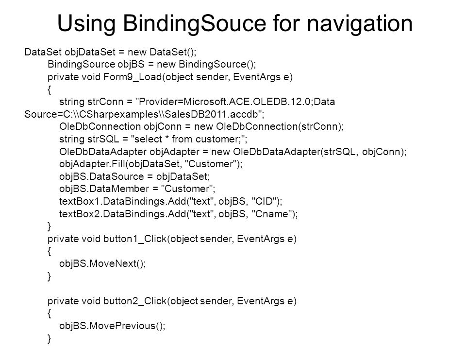 Using BindingSouce for navigation DataSet objDataSet = new DataSet(); BindingSource objBS = new BindingSource(); private void Form9_Load(object sender, EventArgs e) { string strConn = Provider=Microsoft.ACE.OLEDB.12.0;Data Source=C:\\CSharpexamples\\SalesDB2011.accdb ; OleDbConnection objConn = new OleDbConnection(strConn); string strSQL = select * from customer; ; OleDbDataAdapter objAdapter = new OleDbDataAdapter(strSQL, objConn); objAdapter.Fill(objDataSet, Customer ); objBS.DataSource = objDataSet; objBS.DataMember = Customer ; textBox1.DataBindings.Add( text , objBS, CID ); textBox2.DataBindings.Add( text , objBS, Cname ); } private void button1_Click(object sender, EventArgs e) { objBS.MoveNext(); } private void button2_Click(object sender, EventArgs e) { objBS.MovePrevious(); }