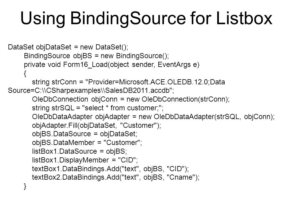 Using BindingSource for Listbox DataSet objDataSet = new DataSet(); BindingSource objBS = new BindingSource(); private void Form16_Load(object sender, EventArgs e) { string strConn = Provider=Microsoft.ACE.OLEDB.12.0;Data Source=C:\\CSharpexamples\\SalesDB2011.accdb ; OleDbConnection objConn = new OleDbConnection(strConn); string strSQL = select * from customer; ; OleDbDataAdapter objAdapter = new OleDbDataAdapter(strSQL, objConn); objAdapter.Fill(objDataSet, Customer ); objBS.DataSource = objDataSet; objBS.DataMember = Customer ; listBox1.DataSource = objBS; listBox1.DisplayMember = CID ; textBox1.DataBindings.Add( text , objBS, CID ); textBox2.DataBindings.Add( text , objBS, Cname ); }