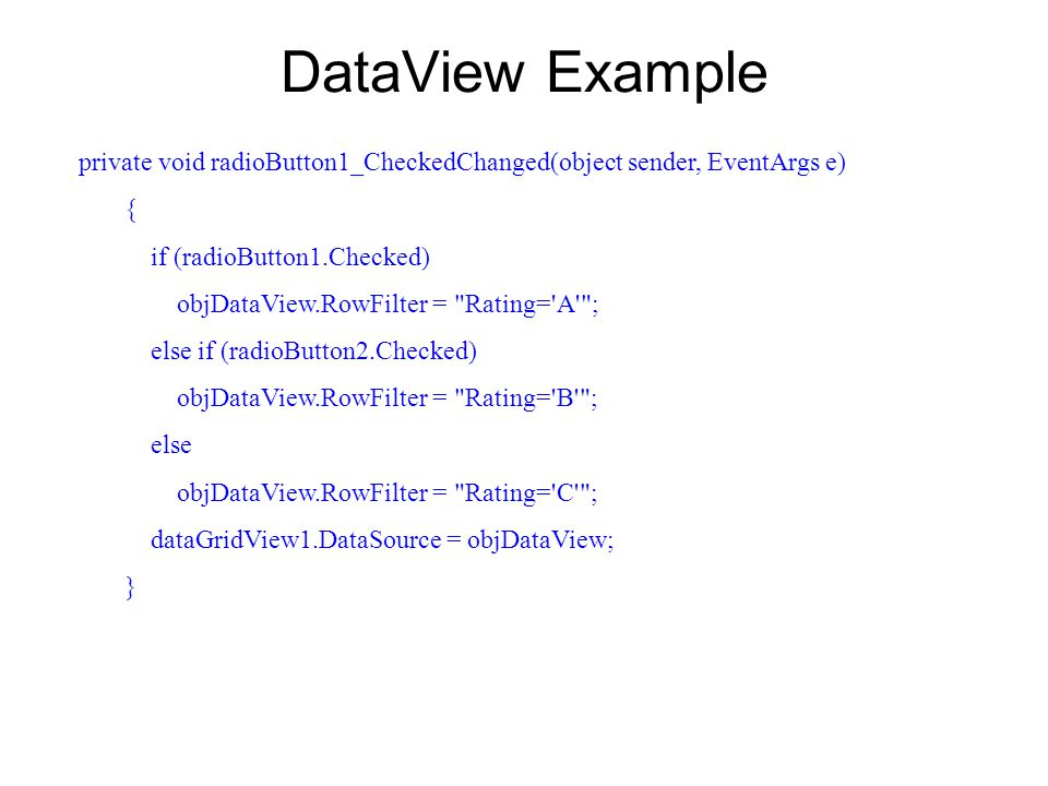 DataView Example private void radioButton1_CheckedChanged(object sender, EventArgs e) { if (radioButton1.Checked) objDataView.RowFilter = Rating= A ; else if (radioButton2.Checked) objDataView.RowFilter = Rating= B ; else objDataView.RowFilter = Rating= C ; dataGridView1.DataSource = objDataView; }