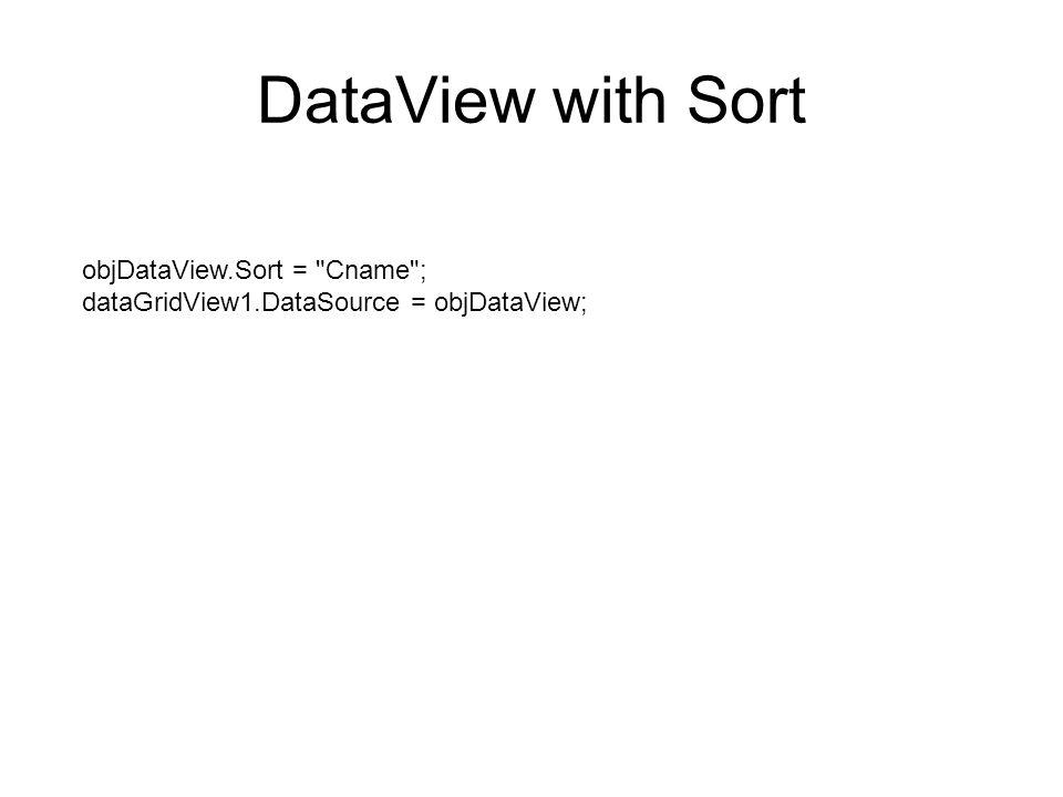 DataView with Sort objDataView.Sort = Cname ; dataGridView1.DataSource = objDataView;