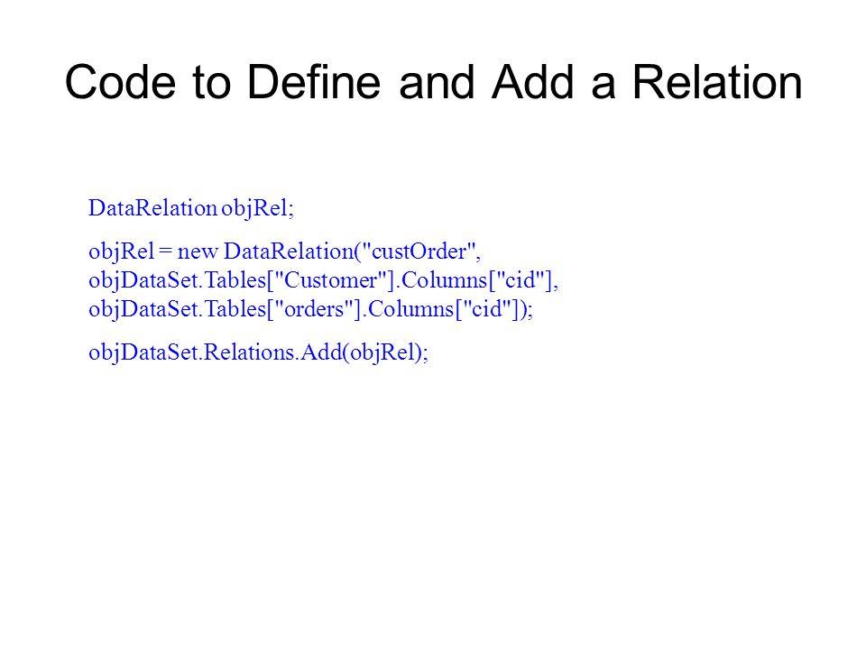 Code to Define and Add a Relation DataRelation objRel; objRel = new DataRelation( custOrder , objDataSet.Tables[ Customer ].Columns[ cid ], objDataSet.Tables[ orders ].Columns[ cid ]); objDataSet.Relations.Add(objRel);