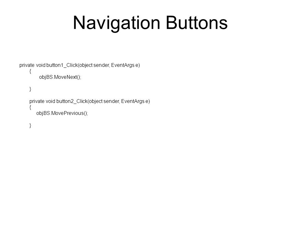 Navigation Buttons private void button1_Click(object sender, EventArgs e) { objBS.MoveNext(); } private void button2_Click(object sender, EventArgs e) { objBS.MovePrevious(); }