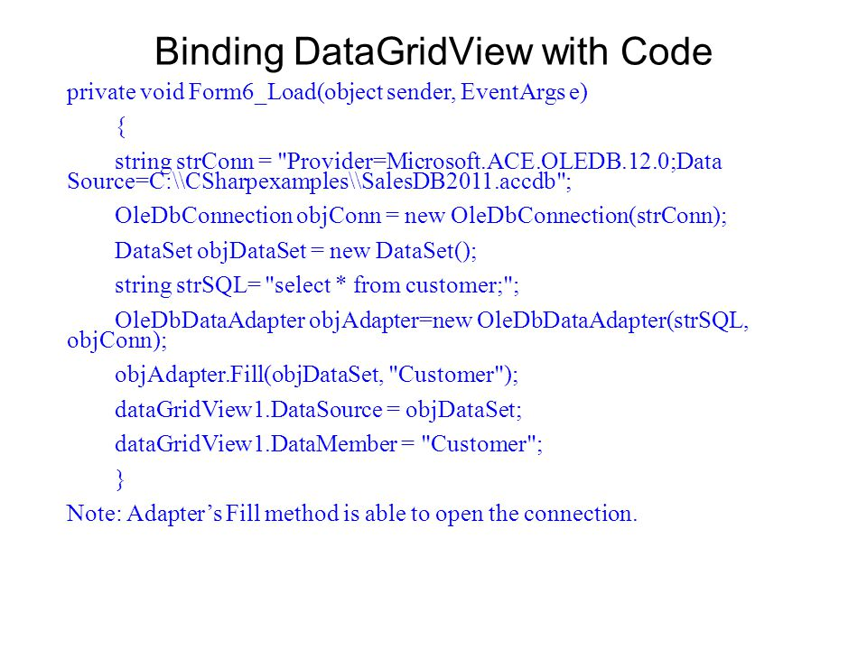Binding DataGridView with Code private void Form6_Load(object sender, EventArgs e) { string strConn = Provider=Microsoft.ACE.OLEDB.12.0;Data Source=C:\\CSharpexamples\\SalesDB2011.accdb ; OleDbConnection objConn = new OleDbConnection(strConn); DataSet objDataSet = new DataSet(); string strSQL= select * from customer; ; OleDbDataAdapter objAdapter=new OleDbDataAdapter(strSQL, objConn); objAdapter.Fill(objDataSet, Customer ); dataGridView1.DataSource = objDataSet; dataGridView1.DataMember = Customer ; } Note: Adapters Fill method is able to open the connection.