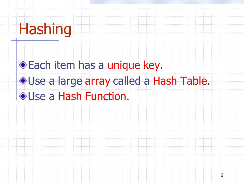 9 Hashing Each item has a unique key. Use a large array called a Hash Table. Use a Hash Function.