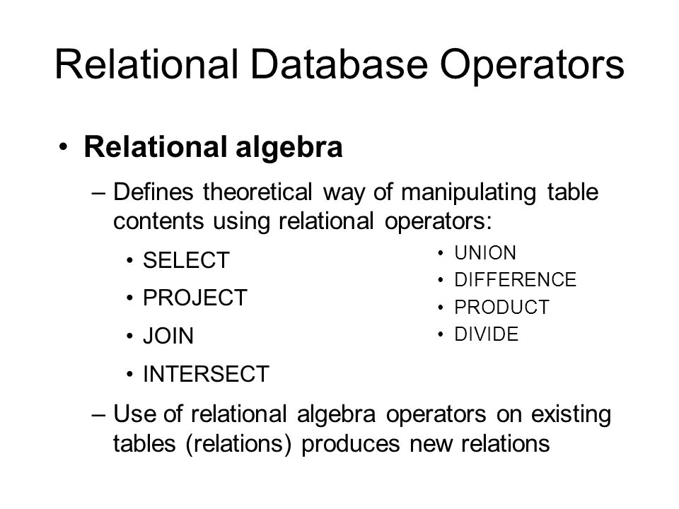 Relational Database Operators Relational algebra –Defines theoretical way of manipulating table contents using relational operators: SELECT PROJECT JOIN INTERSECT –Use of relational algebra operators on existing tables (relations) produces new relations UNION DIFFERENCE PRODUCT DIVIDE