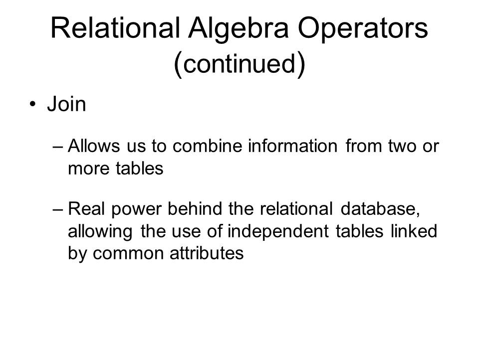 Relational Algebra Operators ( continued ) Join –Allows us to combine information from two or more tables –Real power behind the relational database, allowing the use of independent tables linked by common attributes