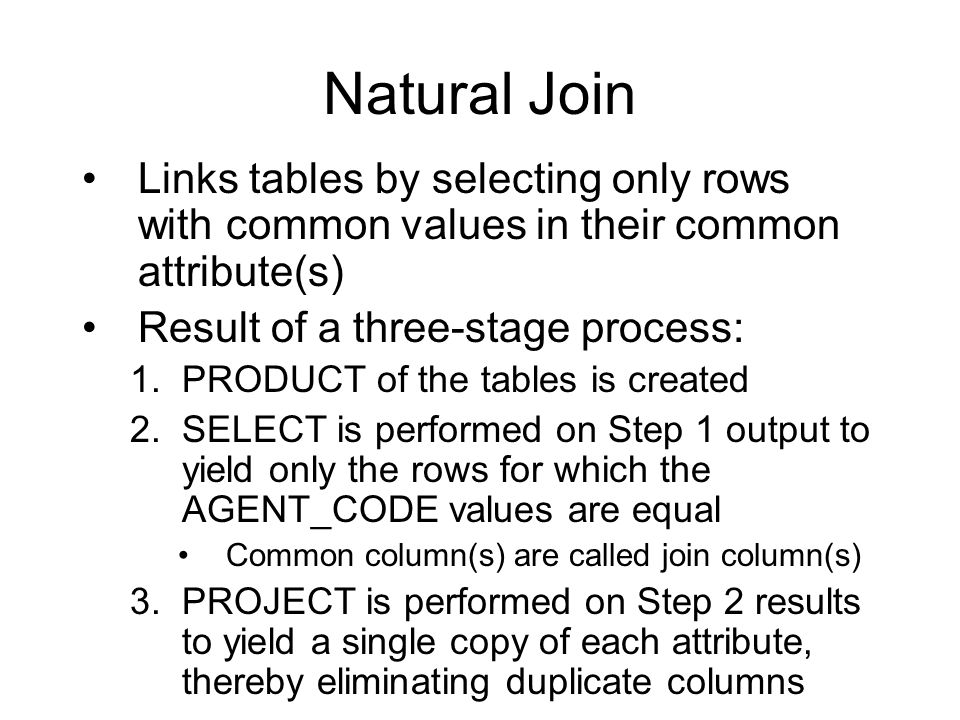 Natural Join Links tables by selecting only rows with common values in their common attribute(s) Result of a three-stage process: 1.PRODUCT of the tables is created 2.SELECT is performed on Step 1 output to yield only the rows for which the AGENT_CODE values are equal Common column(s) are called join column(s) 3.PROJECT is performed on Step 2 results to yield a single copy of each attribute, thereby eliminating duplicate columns