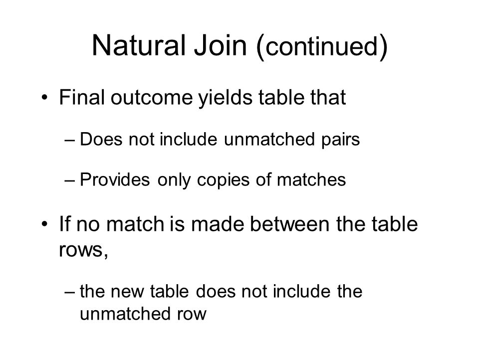 Natural Join ( continued ) Final outcome yields table that –Does not include unmatched pairs –Provides only copies of matches If no match is made between the table rows, –the new table does not include the unmatched row