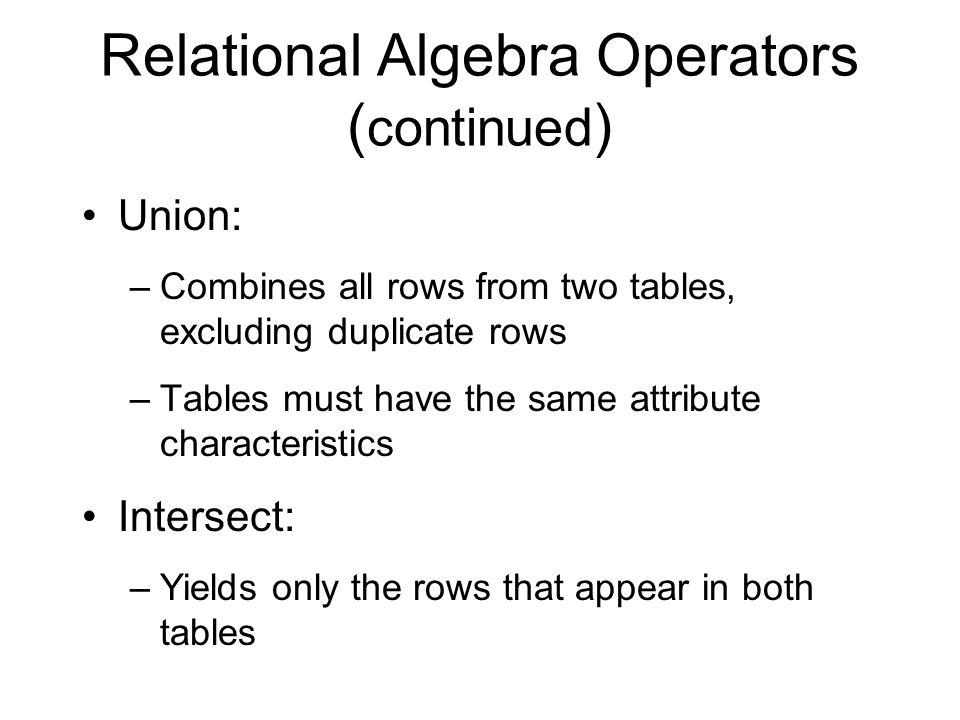Relational Algebra Operators ( continued ) Union: –Combines all rows from two tables, excluding duplicate rows –Tables must have the same attribute characteristics Intersect: –Yields only the rows that appear in both tables